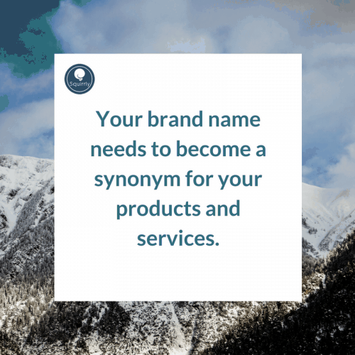 Your brand name needs to become a synonym for your products and services.